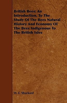 British Bees: An Introduction, to the Study of the Bees Natural History and Economy of the Bees Indigenous to the British Isles W.E. Shuckard