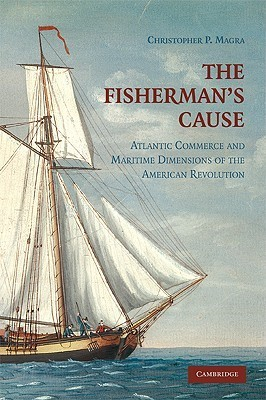 The Fishermans Cause: Atlantic Commerce and Maritime Dimensions of the American Revolution Christopher P. Magra