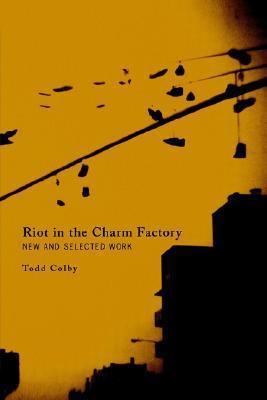 Riot in the Charm Factory: New and Selected Work  by  Todd Colby