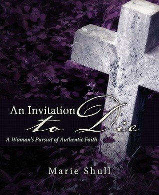 An Invitation to Die: A Womans Pursuit of Authentic Faith Marie Shull