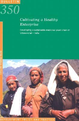 Cultivating a Healthy Enterprise: Developing a Sustainable Medicinal Plant Chain in Uttaranchal-India  by  John Belt