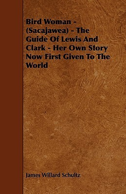 Bird Woman - (Sacajawea) - The Guide of Lewis and Clark - Her Own Story Now First Given to the World  by  James Willard Schultz