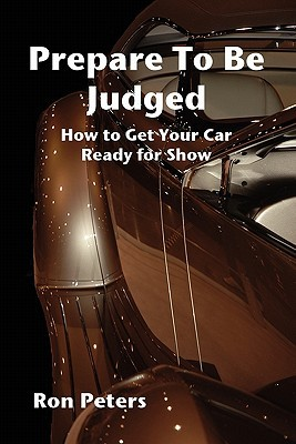 Prepare to Be Judged: How to Get Your Car Ready for Show Ron Peters