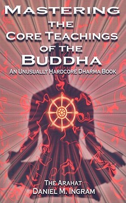 Mastering the Core Teachings of the Buddha: An Unusually Hardcore Dharma Book Daniel M. Ingram