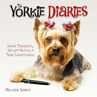 The Yorkie Diaries: Inner Thoughts, Secret Antics & True Confessions  by  Melissa Sovey