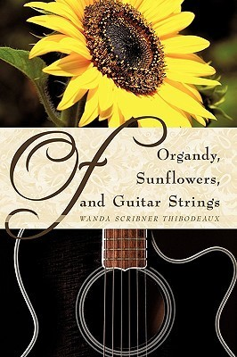 Of Organdy, Sunflowers, and Guitar Strings  by  Wanda Scribner Thibodeaux