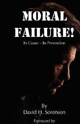 Moral Failure: Its Cause- Its Prevention  by  David H. Sorenson