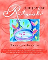 The Joy of Ritual: Spiritual Recipes to Celebrate Milestones, Ease Transitions, and Make Every Day Sacred