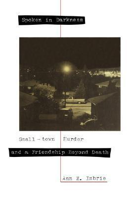 Spoken in Darkness: Small-town Murder and a Friendship Beyond Death Ann E. Imbrie
