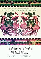 Taking Tea in the Black Rose: Singing Through the Shadows Until We're Dancing in the Light
