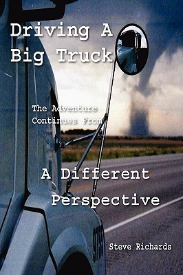 Driving a Big Truck, the Adventure Continues from a Different Perspective Steve Richards