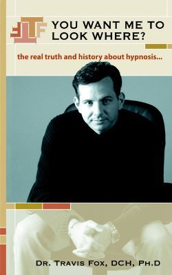 You Want Me to Look Where? The Real Truth and History about Hypnosis.  by  Travis Fox