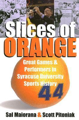 Slices of Orange: Great Games and Performers in Syracuse University Sports History Sal Maiorana