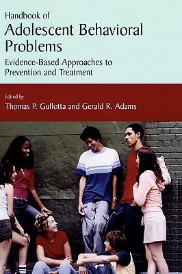 Handbook of Adolescent Behavioral Problems: Evidence-Based Approaches to Prevention and Treatment  by  Thomas P. Gullotta
