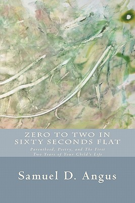 Zero to Two in Sixty Seconds Flat: Parenthood, Poetry, and First Two Years of Your Childs Life Samuel D. Angus