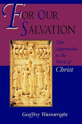 For Our Salvation: Two Approaches to the Work of Christ  by  Geoffrey Wainwright