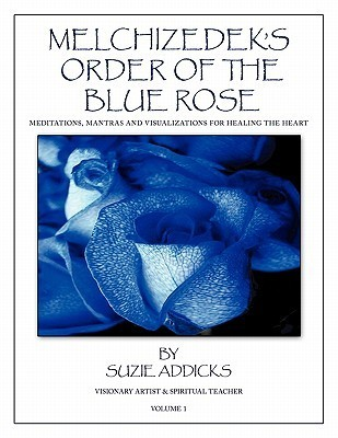 Melchizedeks Order of the Blue Rose: Meditations, Mantras and Visualizations for Healing the Heart Suzie Addicks