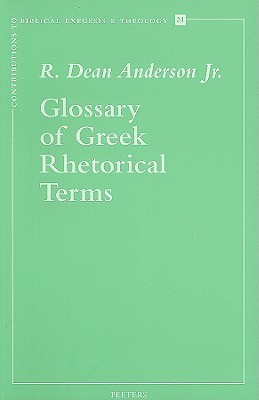 Glossary Of Greek Rhetorical Terms Connected To Methods Of Argumentation, Figures And Tropes From Anaximenes To Quintilian  by  R. Dean Anderson