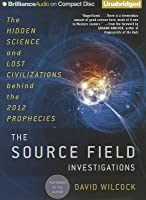 Source Field Investigations, The: The Hidden Science and Lost Civilizations behind the 2012 Prophecies