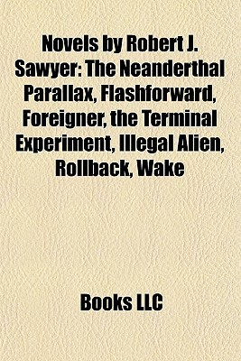Novels  by  Robert J. Sawyer: The Neanderthal Parallax, Flashforward, Foreigner, the Terminal Experiment, Illegal Alien, Rollback, Wake by Books LLC