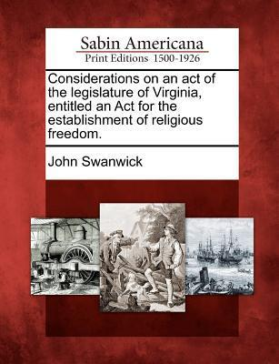 Considerations on an Act of the Legislature of Virginia, Entitled an ACT for the Establishment of Religious Freedom.  by  John Swanwick