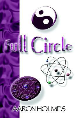 Full Circle: An Exploration Into Our Spiritual Universe Aaron Holmes