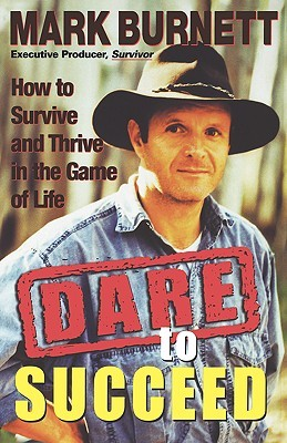 Dare to Succeed: How to Survive and Thrive in the Game of Life Mark Burnett