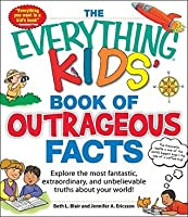 The Everything Kids' Book Of Outrageous Facts: Explore The Most Fantastic, Extraordinary, And Unbelievable Truths About Your World! (Everything Kids Series)