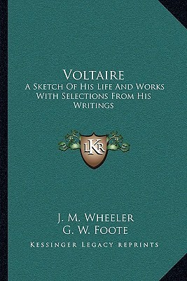 Voltaire: A Sketch of His Life and Works with Selections from His Writings  by  Joseph Mazzini Wheeler