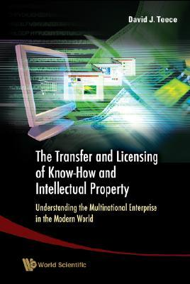 The Transfer and Licensing of Know-How and Intellectual Property: Understanding the Multinational Enterprise in the Modern World David J. Teece