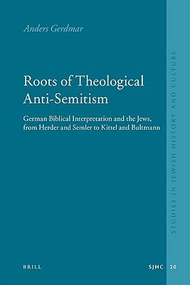 Roots of Theological Anti-Semitism: German Biblical Interpretation and the Jews, from Herder and Semler to Kittel and Bultmann Anders Gerdmar
