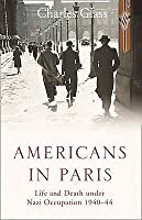 Americans In Paris: Life And Death Under Nazi Occupation 1940 1944