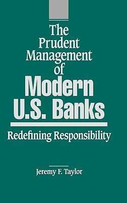 The Prudent Management of Modern U.S. Banks: Redefining Responsibility  by  Jeremy F. Taylor