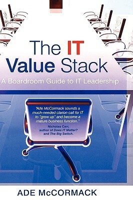 The IT Value Stack: A Boardroom Guide to IT Leadership Ade McCormack