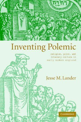 Inventing Polemic: Religion, Print, and Literary Culture in Early Modern England Jesse M. Lander