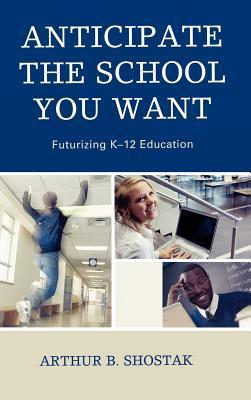 Anticipate the School You Want: Futurizing K-12 Education Arthur Shostak