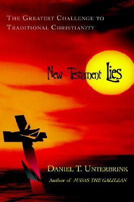 New Testament Lies: The Greatest Challenge to Traditional Christianity Daniel T. Unterbrink
