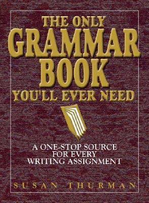 The Only Grammar Book Youll Ever Need: A One-Stop Source for Every Writing Assignment Susan Thurman