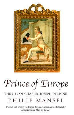 Prince of Europe: The Life of Charles-Joseph de Ligne  by  Philip Mansel