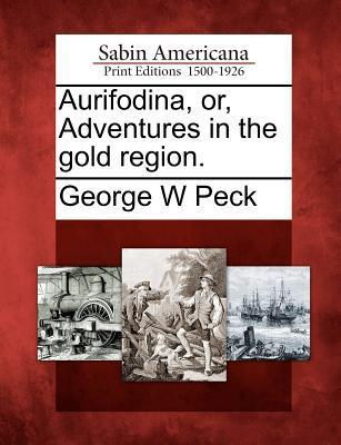 Aurifodina, Or, Adventures in the Gold Region.  by  George W. Peck