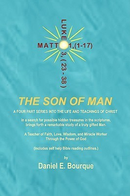 The Son of Man: A Four Part Series Into the Life and Teachings of Christ Daniel E. Bourque