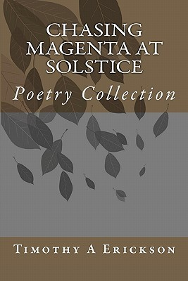 Chasing Magenta at Solstice: Poetry Collection  by  Timothy A Erickson