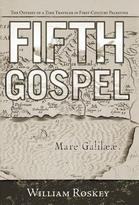 Fifth Gospel: The Odyssey of a Time Traveler in First-Century Palestine William Roskey