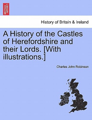 A History of the Castles of Herefordshire and Their Lords. [With Illustrations.] Charles John Robinson