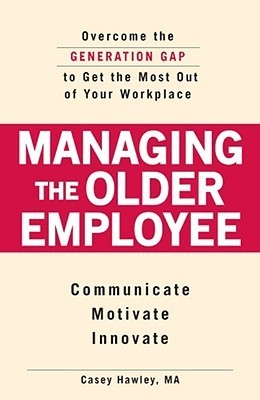 Managing the Older Employee: Overcome the Generation Gap to Get the Most Out of Your Workplace Casey Hawley
