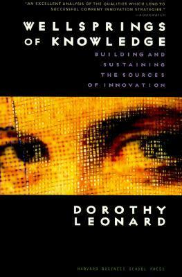 Wellsprings of Knowledge: Building and Sustaining the Sources of Innovation  by  Dorothy Leonard-Barton