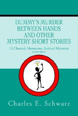 Dummys Murder Between Hands and Other Mystery Short Stories: 12 Classical, Humorous, Satirical Mysteries  by  Charles E. Schwarz