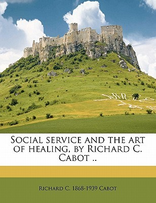 Social Service and the Art of Healing, Richard C. Cabot .. by Richard C. 1868 Cabot