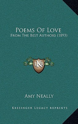 Poems of Love: From the Best Authors (1893) Amy Neally