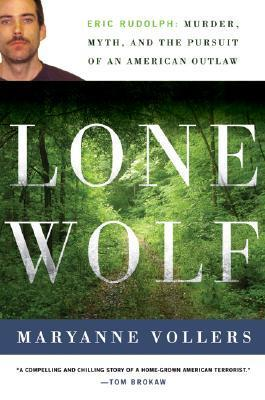 Lone Wolf: Eric Rudolph: Murder, Myth, and the Pursuit of an American Outlaw Maryanne Vollers